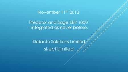 November 11 th 2013 Preactor and Sage ERP 1000 - integrated as never before. Defacto Solutions Limited sl-ect Limited.
