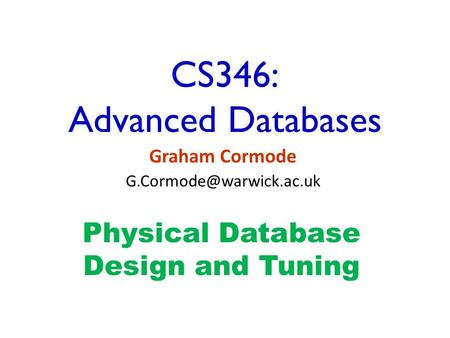 CS346: Advanced Databases Graham Cormode Physical Database Design and Tuning.