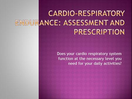 Does your cardio respiratory system function at the necessary level you need for your daily activities?