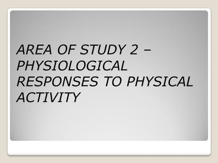AREA OF STUDY 2 – PHYSIOLOGICAL RESPONSES TO PHYSICAL ACTIVITY.