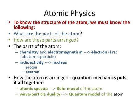 Atomic Physics To know the structure of the atom, we must know the following: What are the parts of the atom? How are these parts arranged? The parts of.