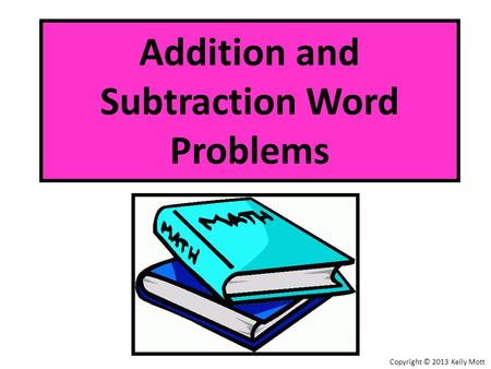 Addition and Subtraction Word Problems Copyright © 2013 Kelly Mott.
