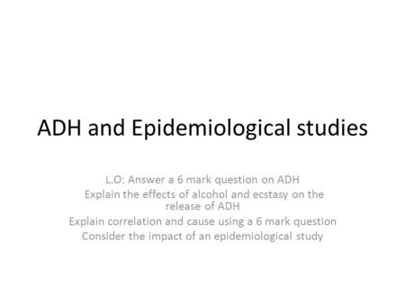 ADH and Epidemiological studies L.O: Answer a 6 mark question on ADH Explain the effects of alcohol and ecstasy on the release of ADH Explain correlation.