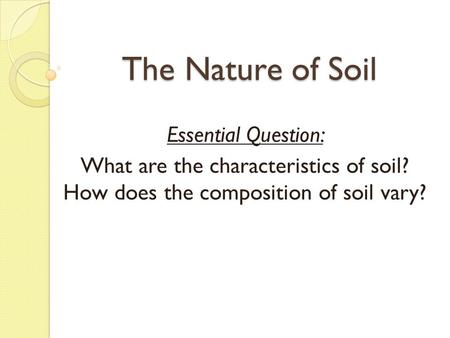 The Nature of Soil Essential Question: What are the characteristics of soil? How does the composition of soil vary?