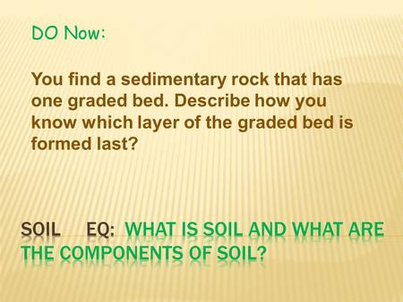 DO Now: You find a sedimentary rock that has one graded bed. Describe how you know which layer of the graded bed is formed last?
