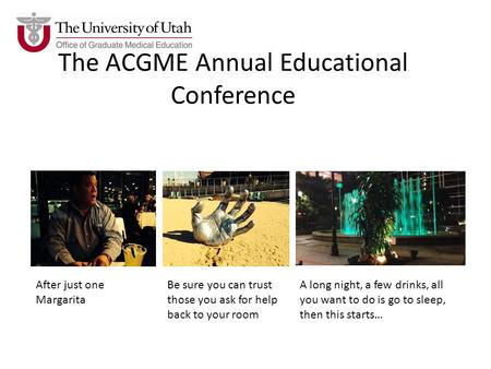 The ACGME Annual Educational Conference After just one Margarita Be sure you can trust those you ask for help back to your room A long night, a few drinks,