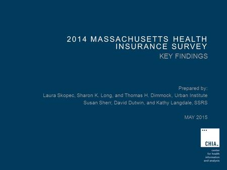 2014 MASSACHUSETTS HEALTH INSURANCE SURVEY KEY FINDINGS Prepared by: Laura Skopec, Sharon K. Long, and Thomas H. Dimmock, Urban Institute Susan Sherr,