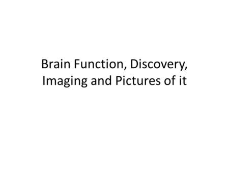 Brain Function, Discovery, Imaging and Pictures of it.