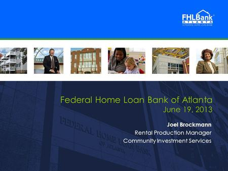 FHLBank Atlanta 1 1 Federal Home Loan Bank of Atlanta June 19, 2013 Joel Brockmann Rental Production Manager Community Investment Services.