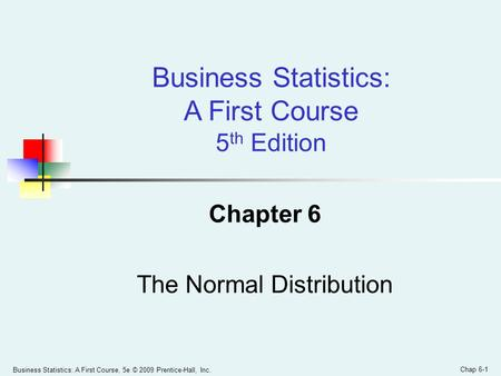 Business Statistics: A First Course, 5e © 2009 Prentice-Hall, Inc. Chap 6-1 Chapter 6 The Normal Distribution Business Statistics: A First Course 5 th.