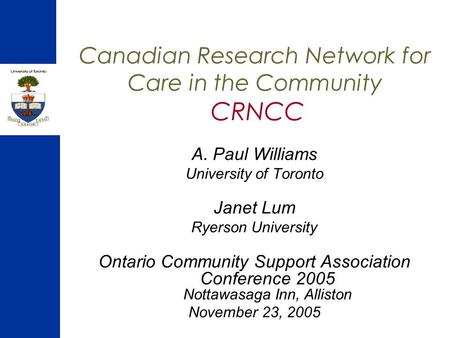 Canadian Research Network for Care in the Community CRNCC A. Paul Williams University of Toronto Janet Lum Ryerson University Ontario Community Support.