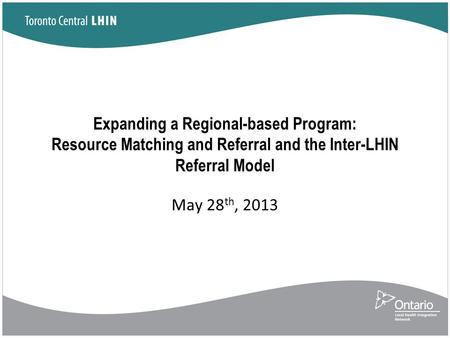 Expanding a Regional-based Program: Resource Matching and Referral and the Inter-LHIN Referral Model May 28 th, 2013.