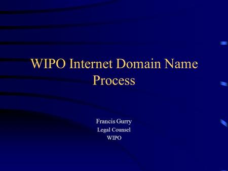 WIPO Internet Domain Name Process Francis Gurry Legal Counsel WIPO.