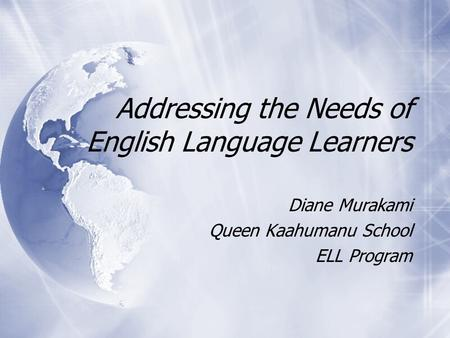 Addressing the Needs of English Language Learners Diane Murakami Queen Kaahumanu School ELL Program Diane Murakami Queen Kaahumanu School ELL Program.