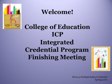 Welcome! College of Education ICP Integrated Credential Program Finishing Meeting SB 2042 Multiple Subject Credential Spring 2009.