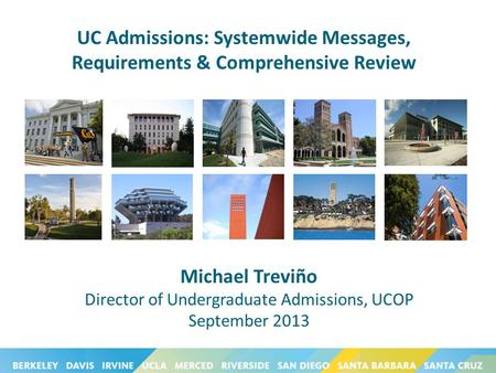 UC Admissions: Systemwide Messages, Requirements & Comprehensive Review Michael Treviño Director of Undergraduate Admissions, UCOP September 2013.