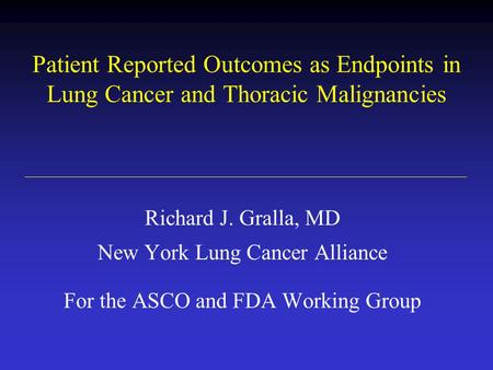 Patient Reported Outcomes as Endpoints in Lung Cancer and Thoracic Malignancies Richard J. Gralla, MD New York Lung Cancer Alliance For the ASCO and FDA.