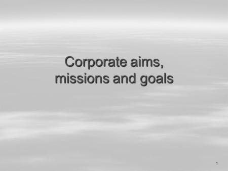 1 Corporate aims, missions and goals. M.R.2 1.Corporate aims  Express the long-term intention of the organisation to develop in a certain way.  Everyone.