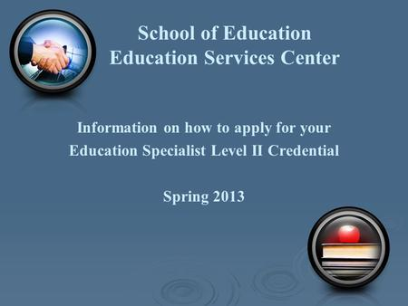 School of Education Education Services Center Information on how to apply for your Education Specialist Level II Credential Spring 2013.