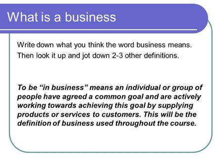 "What is a business Write down what you think the word business means. Then look it up and jot down 2-3 other definitions. To be ""in business"" means an."