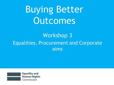 Buying Better Outcomes Workshop 3 Equalities, Procurement and Corporate aims.