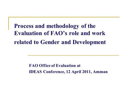 Process and methodology of the Evaluation of FAO's role and work related to Gender and Development FAO Office of Evaluation at IDEAS Conference, 12 April.