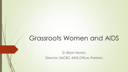 Grassroots Women and AIDS Sr Alison Munro Director, SACBC AIDS Office, Pretoria.