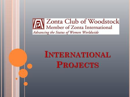 I NTERNATIONAL P ROJECTS. ZONTA INTERNATIONAL SERVICE PROGRAM (ISP)