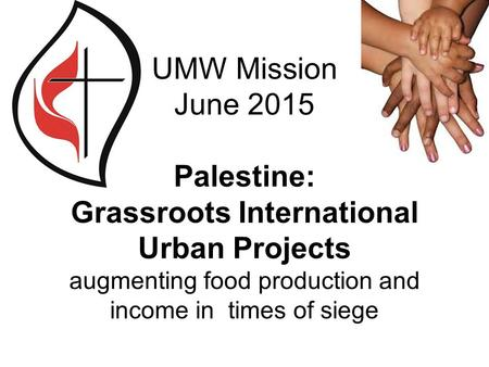 UMW Mission June 2015 Palestine: Grassroots International Urban Projects augmenting food production and income in times of siege.
