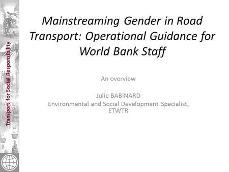 Transport for Social Responsibility Mainstreaming Gender in Road Transport: Operational Guidance for World Bank Staff An overview Julie BABINARD Environmental.