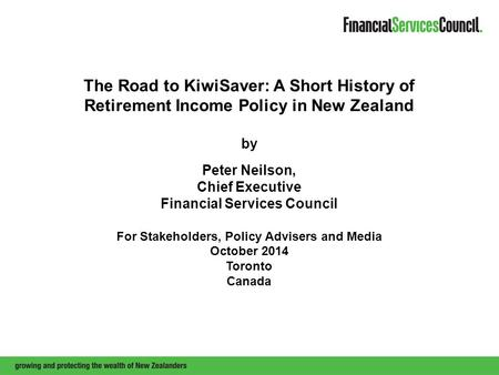 The Road to KiwiSaver: A Short History of Retirement Income Policy in New Zealand by Peter Neilson, Chief Executive Financial Services Council For Stakeholders,