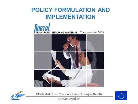 POLICY FORMULATION AND IMPLEMENTATION Transparencies 2003 EU-funded Urban Transport Research Project Results www.eu-portal.net TRANSPORT TEACHING MATERIAL.