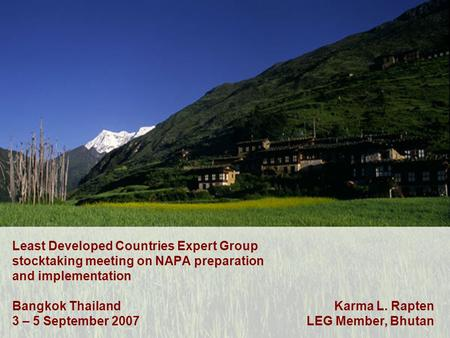 Least Developed Countries Expert Group stocktaking meeting on NAPA preparation and implementation Bangkok Thailand 3 – 5 September 2007 Karma L. Rapten.