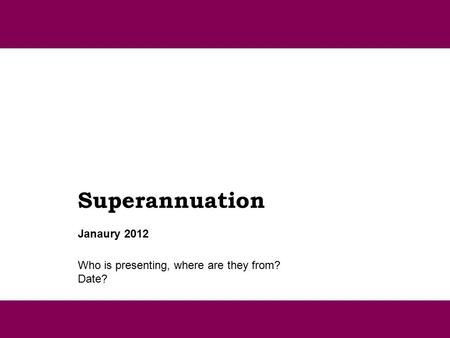 Superannuation Who is presenting, where are they from? Date? Janaury 2012.