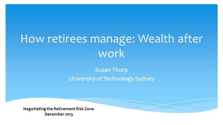 How retirees manage: Wealth after work Susan Thorp University of Technology Sydney Negotiating the Retirement Risk Zone December 2013.