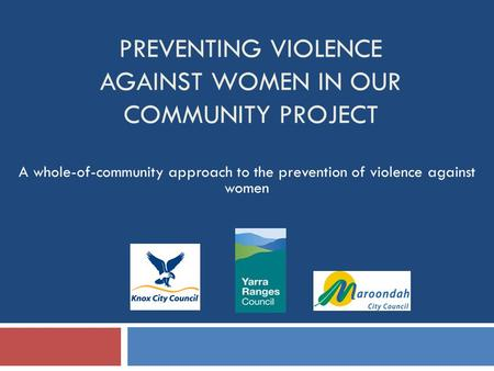 PREVENTING VIOLENCE AGAINST WOMEN IN OUR COMMUNITY PROJECT A whole-of-community approach to the prevention of violence against women.