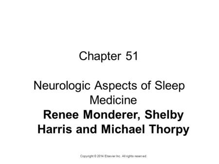 1 Copyright © 2014 Elsevier Inc. All rights reserved. Chapter 51 Neurologic Aspects of Sleep Medicine Renee Monderer, Shelby Harris and Michael Thorpy.