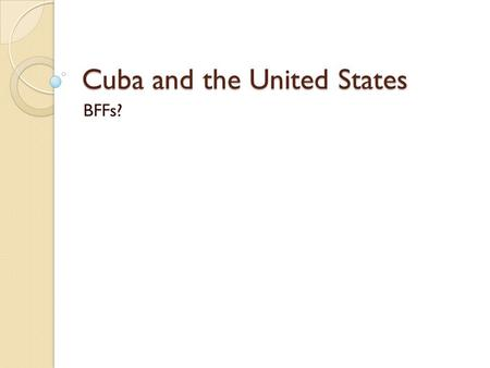 Cuba and the United States BFFs?. History Cuba the last Latin American country to achieve independence from Spain Between 1868 and 1878 Cuba fought a.