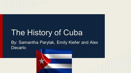 The History of Cuba By: Samantha Parylak, Emily Kiefer and Alex Decarlo.