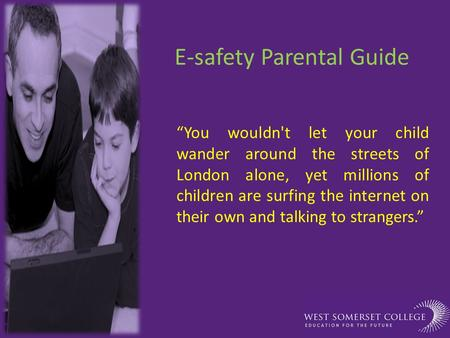 "E-safety Parental Guide ""You wouldn't let your child wander around the streets of London alone, yet millions of children are surfing the internet on their."