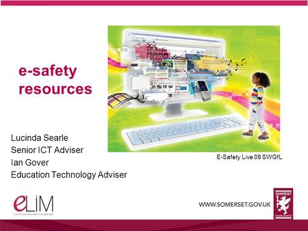 E-safety resources Lucinda Searle Senior ICT Adviser Ian Gover Education Technology Adviser E-Safety Live 09 SWGfL.