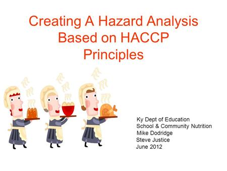 Creating A Hazard Analysis Based on HACCP Principles Ky Dept of Education School & Community Nutrition Mike Dodridge Steve Justice June 2012.
