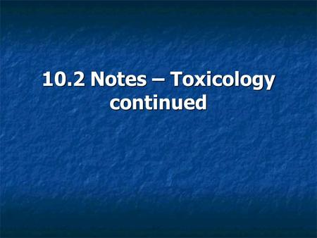 10.2 Notes – Toxicology continued
