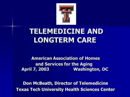 TELEMEDICINE AND LONGTERM CARE American Association of Homes and Services for the Aging April 7, 2003 Washington, DC TELEMEDICINE AND LONGTERM CARE American.