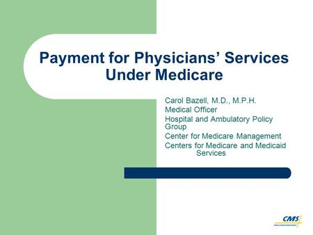 Payment for Physicians' Services Under Medicare Carol Bazell, M.D., M.P.H. Medical Officer Hospital and Ambulatory Policy Group Center for Medicare Management.