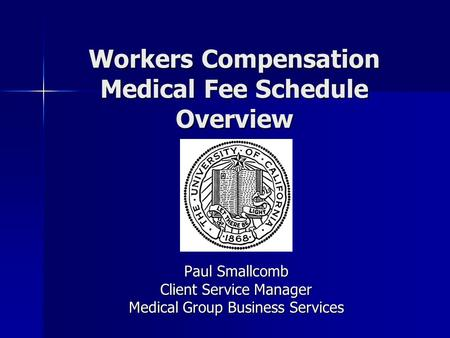 Workers Compensation Medical Fee Schedule Overview Paul Smallcomb Client Service Manager Medical Group Business Services.