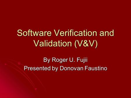 Software Verification and Validation (V&V) By Roger U. Fujii Presented by Donovan Faustino.
