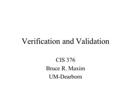 Verification and Validation CIS 376 Bruce R. Maxim UM-Dearborn.