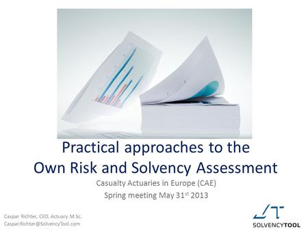 Practical approaches to the Own Risk and Solvency Assessment Casualty Actuaries in Europe (CAE) Spring meeting May 31 st 2013 Caspar Richter, CEO, Actuary.