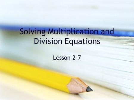 Solving Multiplication and Division Equations Lesson 2-7.